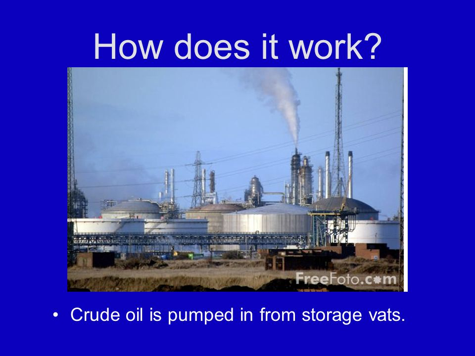 How does it work Crude oil is pumped in from storage vats.