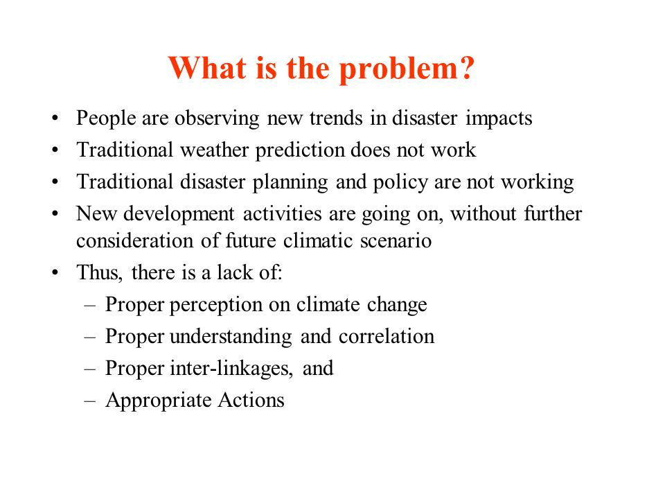 What is the problem People are observing new trends in disaster impacts. Traditional weather prediction does not work.