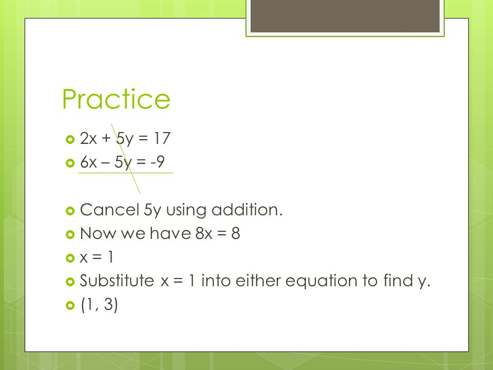 Practice 2x + 5y = 17 6x – 5y = -9 Cancel 5y using addition.