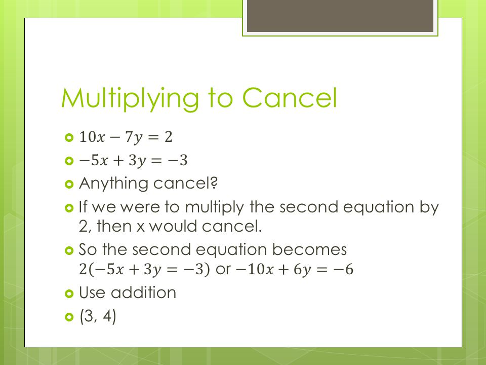 Multiplying to Cancel 10𝑥−7𝑦=2 −5𝑥+3𝑦=−3 Anything cancel