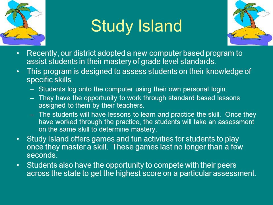 Study Island Recently, our district adopted a new computer based program to assist students in their mastery of grade level standards.