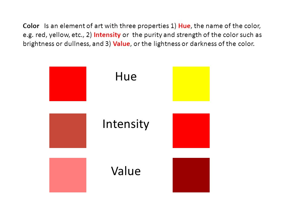 Color Is an element of art with three properties 1) Hue, the name of the color, e.g. red, yellow, etc., 2) Intensity or the purity and strength of the color such as brightness or dullness, and 3) Value, or the lightness or darkness of the color.
