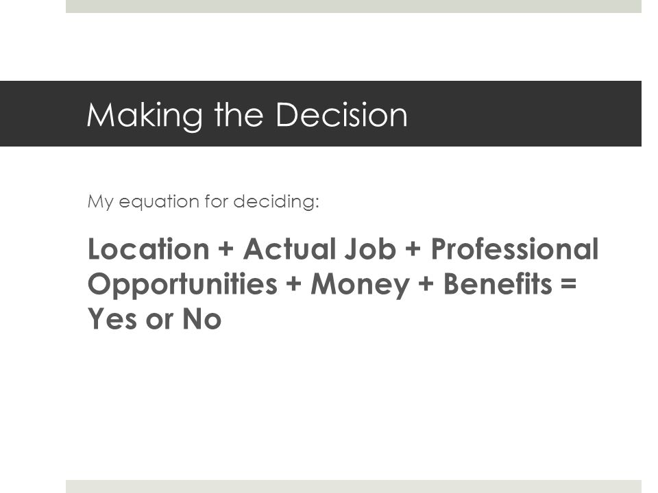 Making the Decision My equation for deciding: Location + Actual Job + Professional Opportunities + Money + Benefits = Yes or No.