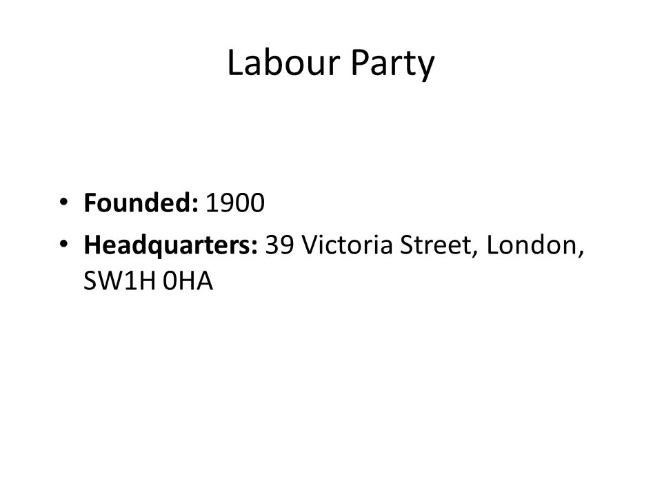 Labour Party Founded: 1900 Headquarters: 39 Victoria Street, London, SW1H 0HA