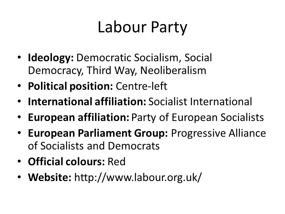 Labour Party Ideology: Democratic Socialism, Social Democracy, Third Way, Neoliberalism. Political position: Centre-left.