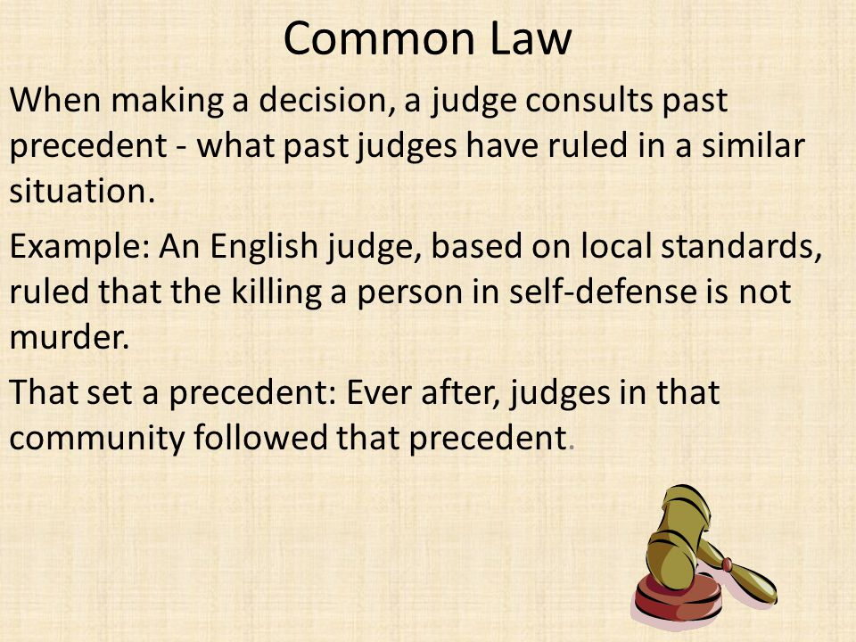 Common Law When making a decision, a judge consults past precedent - what past judges have ruled in a similar situation.