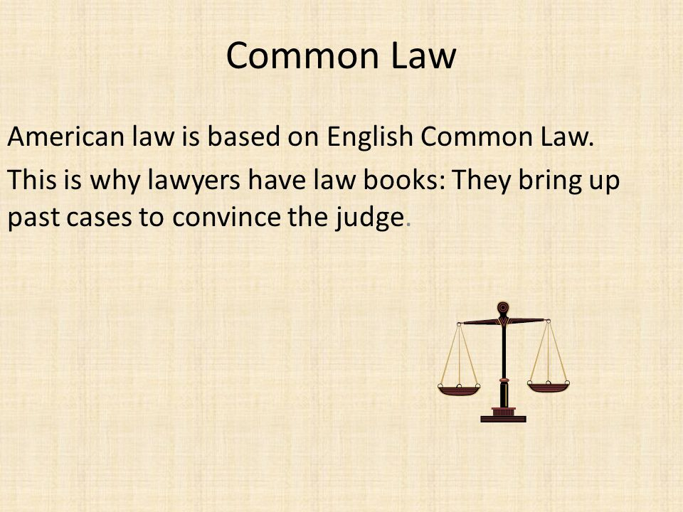 Common Law American law is based on English Common Law.