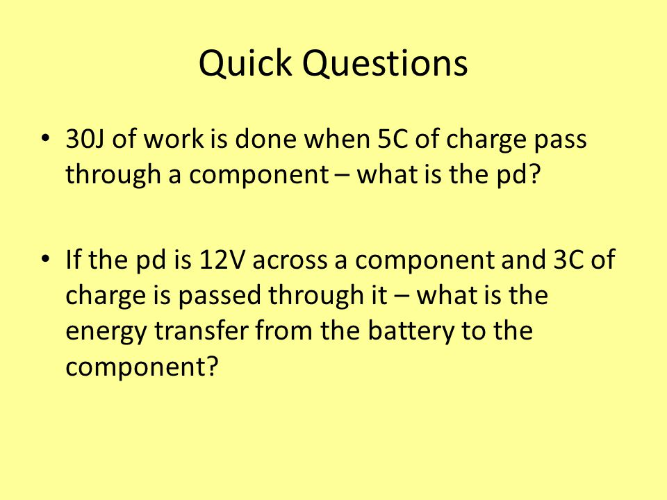 Quick Questions 30J of work is done when 5C of charge pass through a component – what is the pd
