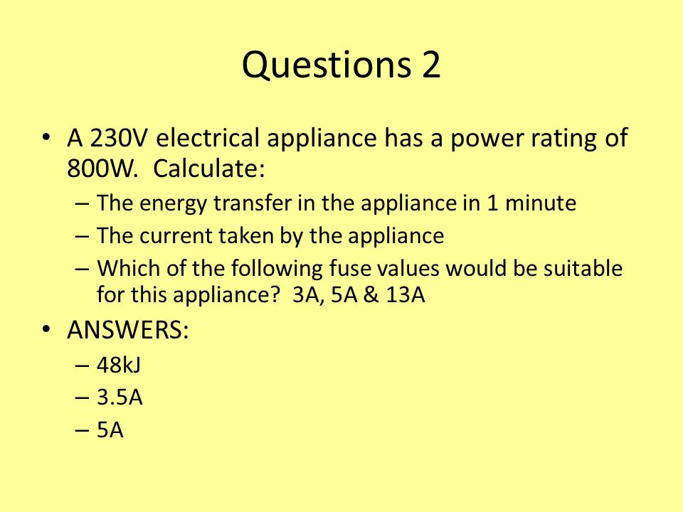 Questions 2 A 230V electrical appliance has a power rating of 800W. Calculate: The energy transfer in the appliance in 1 minute.