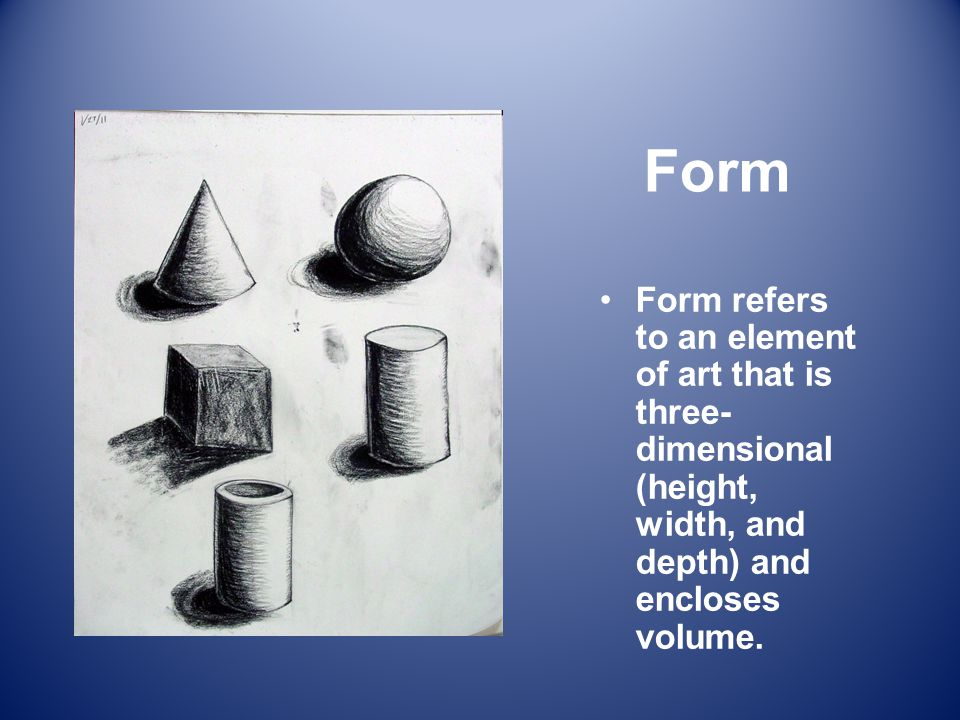 Form Form refers to an element of art that is three-dimensional (height, width, and depth) and encloses volume.