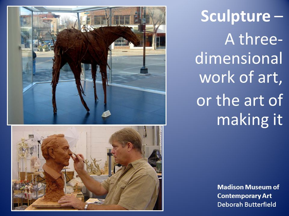 Sculpture – A three-dimensional work of art, or the art of making it