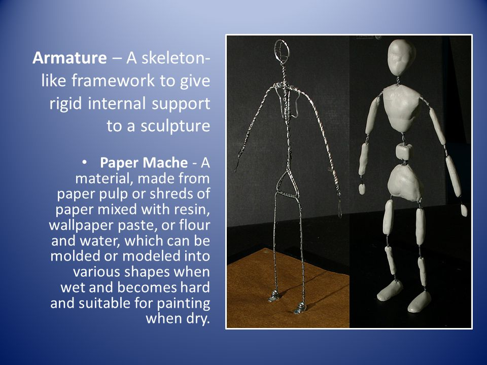 Armature – A skeleton-like framework to give rigid internal support to a sculpture