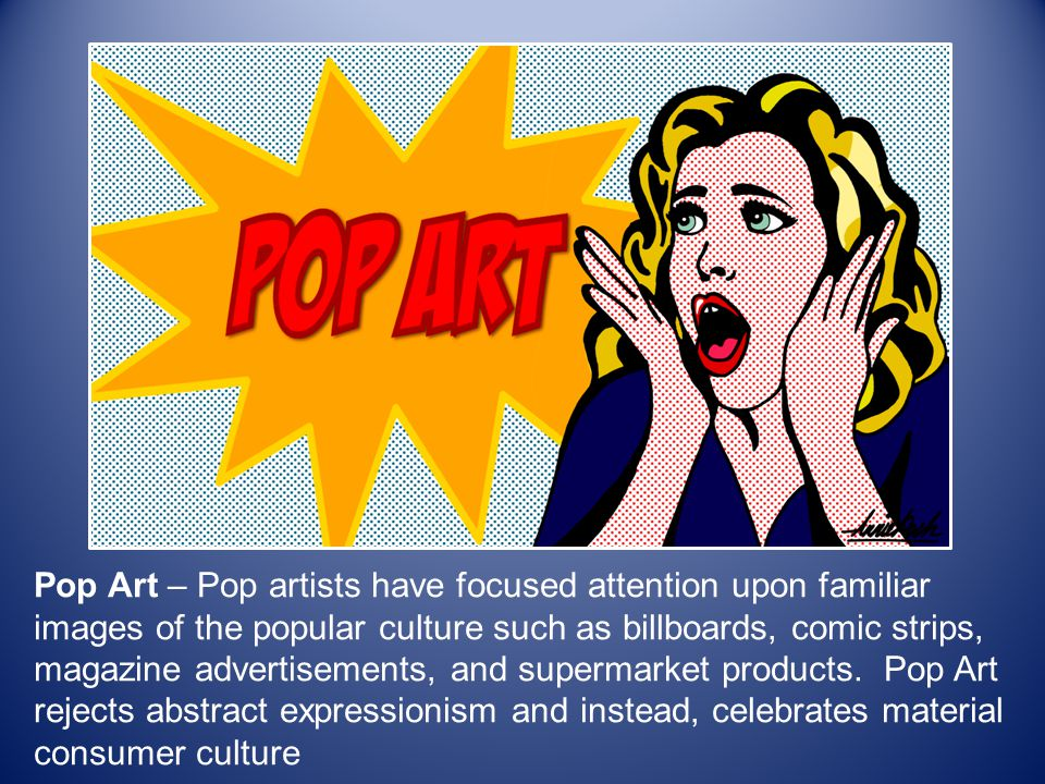 Pop Art – Pop artists have focused attention upon familiar images of the popular culture such as billboards, comic strips, magazine advertisements, and supermarket products.
