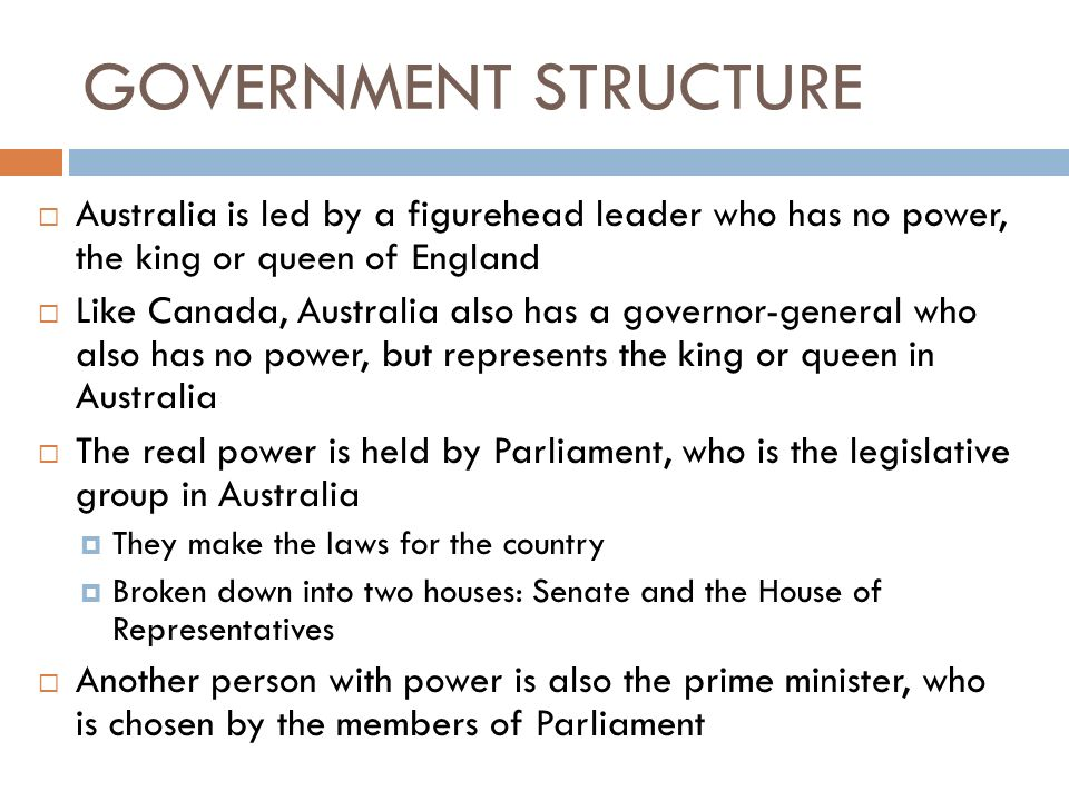 GOVERNMENT STRUCTURE Australia is led by a figurehead leader who has no power, the king or queen of England.