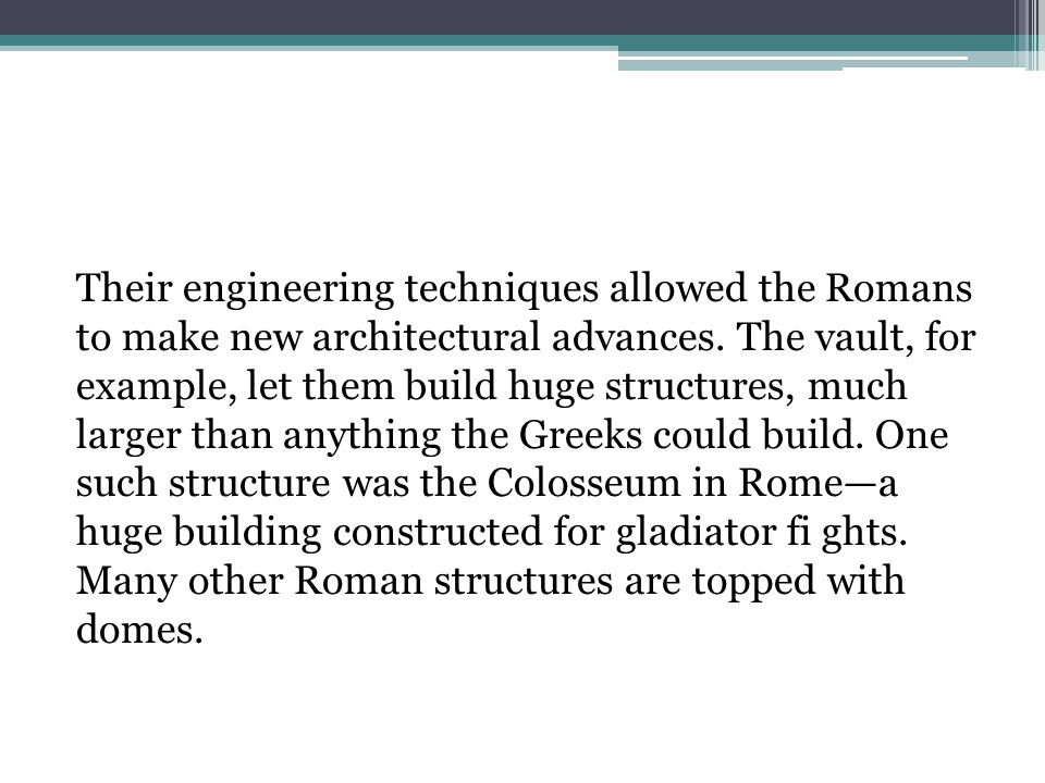 Their engineering techniques allowed the Romans to make new architectural advances.