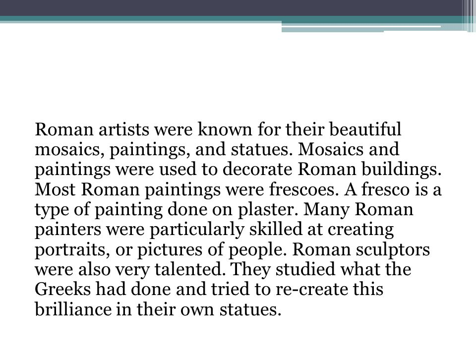 Roman artists were known for their beautiful mosaics, paintings, and statues.