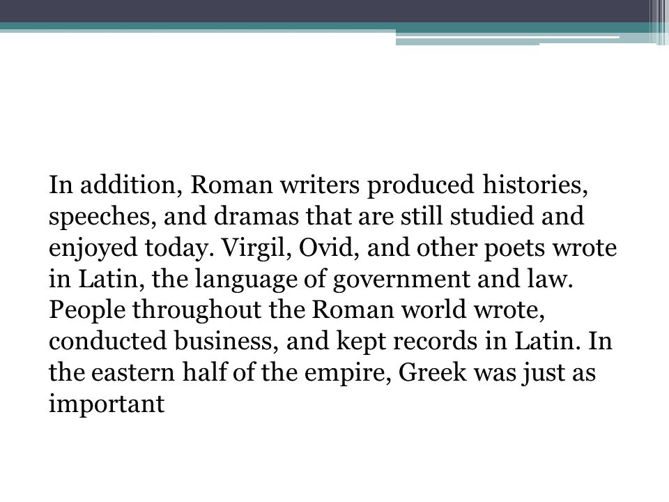 In addition, Roman writers produced histories, speeches, and dramas that are still studied and enjoyed today.
