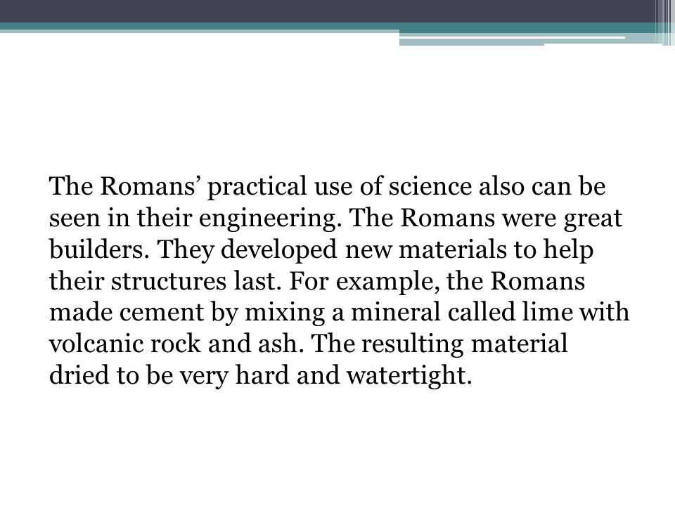 The Romans' practical use of science also can be seen in their engineering.