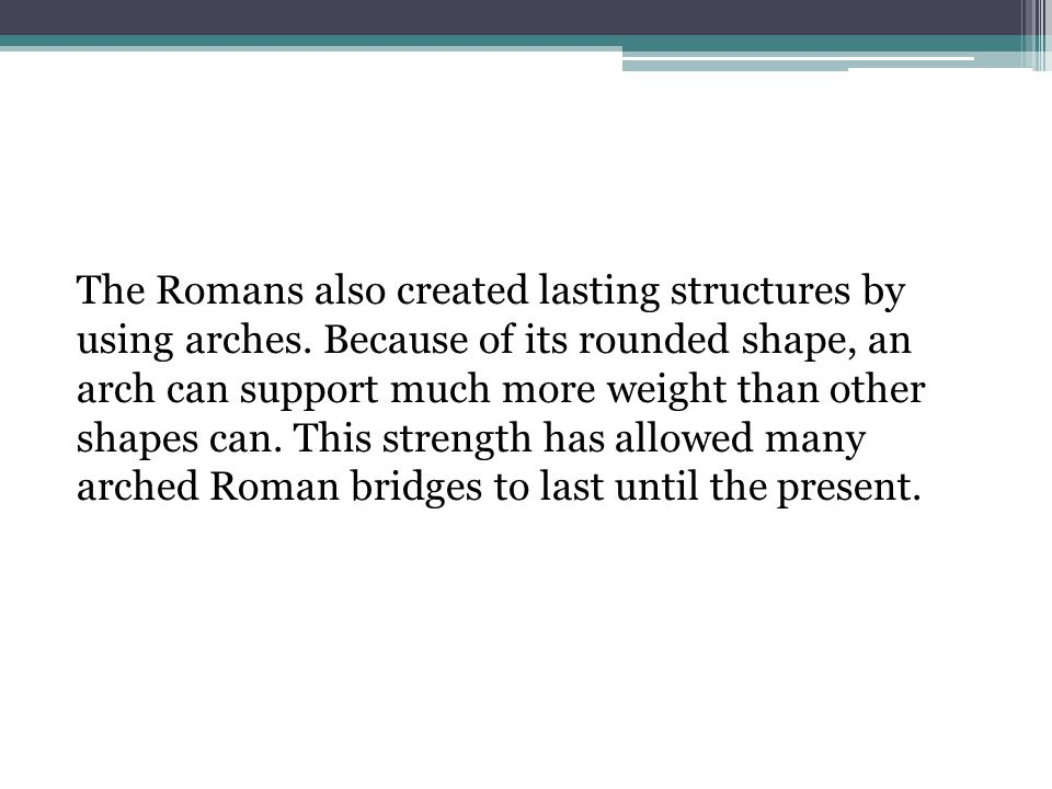 The Romans also created lasting structures by using arches