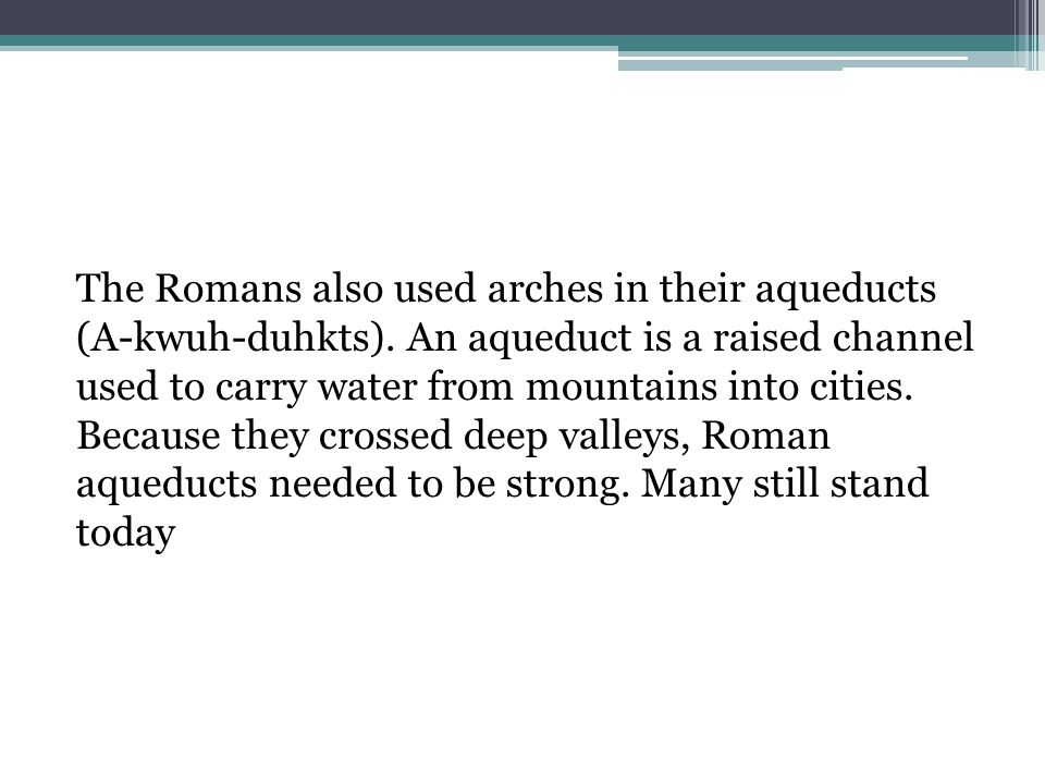 The Romans also used arches in their aqueducts (A-kwuh-duhkts)