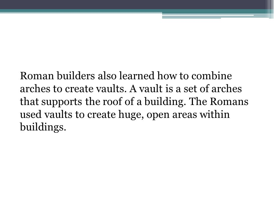 Roman builders also learned how to combine arches to create vaults