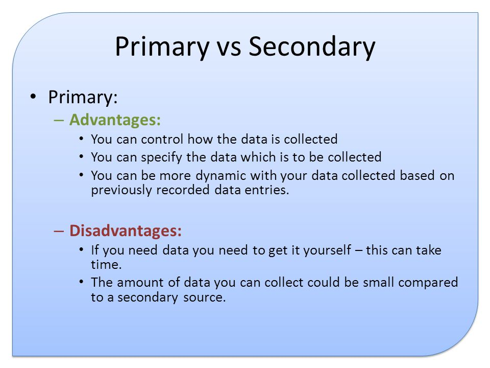 advantages and disadvantages of primary data Advantages of primary market research 1) targeted issues are addressed the organization asking for the research has the complete control on the process and the research is streamlines as far as its objectives and scope is concerned.