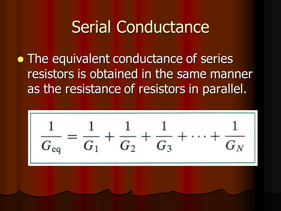 Serial Conductance The equivalent conductance of series resistors is obtained in the same manner as the resistance of resistors in parallel.