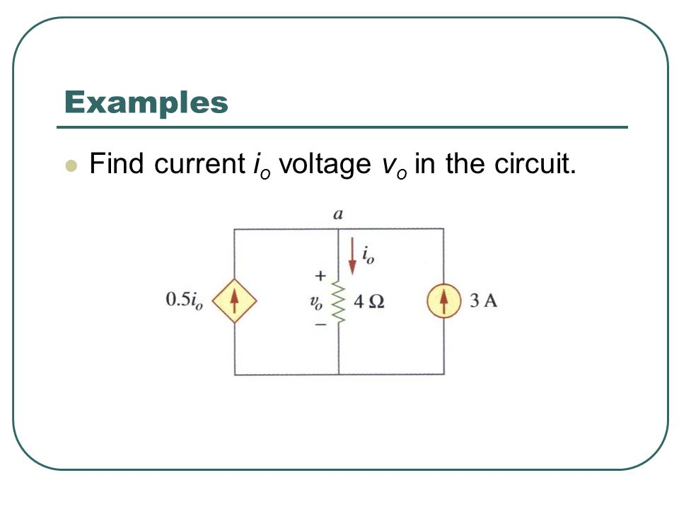 Examples Find current io voltage vo in the circuit.