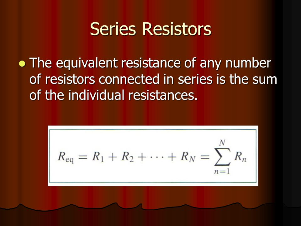Series Resistors The equivalent resistance of any number of resistors connected in series is the sum of the individual resistances.