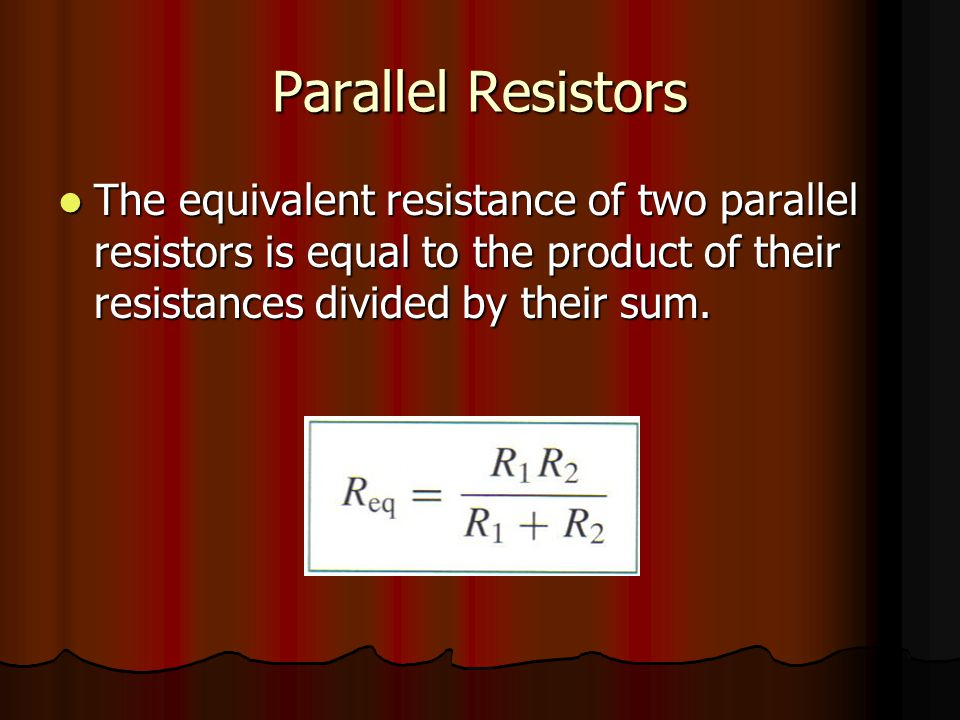 Parallel Resistors The equivalent resistance of two parallel resistors is equal to the product of their resistances divided by their sum.