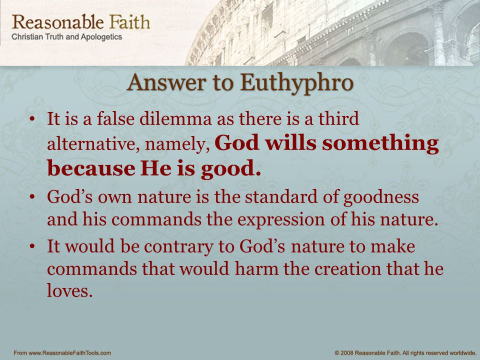 the euthyphro dilemma one of the I'm of the opinion that euthyphro should have been the one asking socrates the questions roughly, the modern defender of the alleged dilemma asks, is something good because god wills it, or does god will something because it is good.