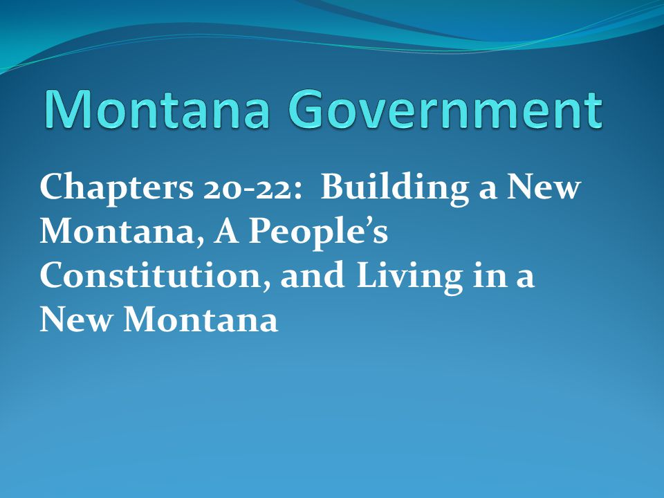 Montana Government Chapters 20-22: Building a New Montana, A People's Constitution, and Living in a New Montana.