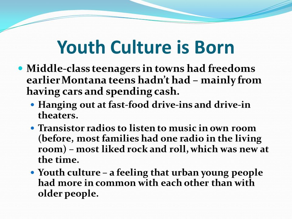 Youth Culture is Born Middle-class teenagers in towns had freedoms earlier Montana teens hadn't had – mainly from having cars and spending cash.