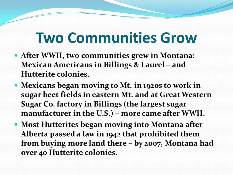 Two Communities Grow After WWII, two communities grew in Montana: Mexican Americans in Billings & Laurel – and Hutterite colonies.