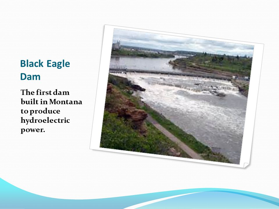 Black Eagle Dam The first dam built in Montana to produce hydroelectric power.