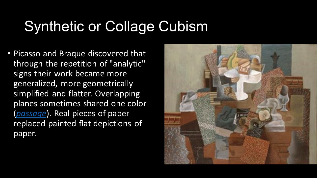 collage and synthetic cubism Other articles where synthetic cubism is discussed: georges braque: cubism:1912 picasso and braque entered synthetic cubism, the phase in which subject matter became more central as the artists moved their forms out.