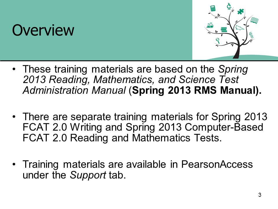 Overview These training materials are based on the Spring 2013 Reading, Mathematics, and Science Test Administration Manual (Spring 2013 RMS Manual).
