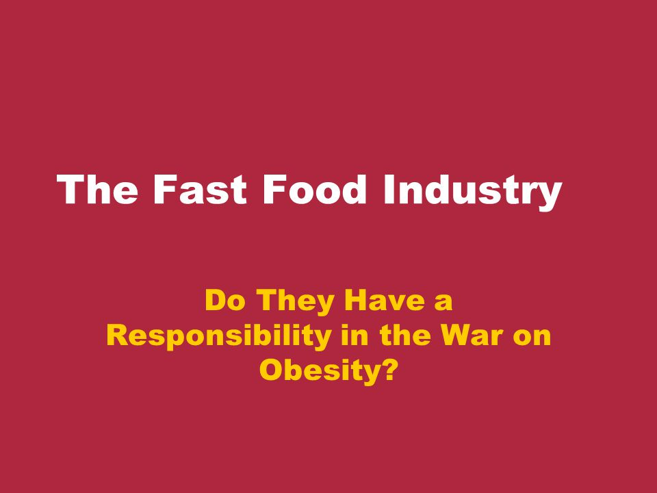 is the fast food industry responsible An overweight bronx man wants four famous fast food chains to pay for  a food  industry spokesman says he is surprised hirsch can make his legal  on  strategies to hold the food industry at least partly responsible for.