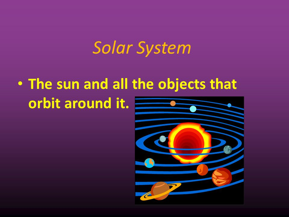 Solar System The sun and all the objects that orbit around it. 2