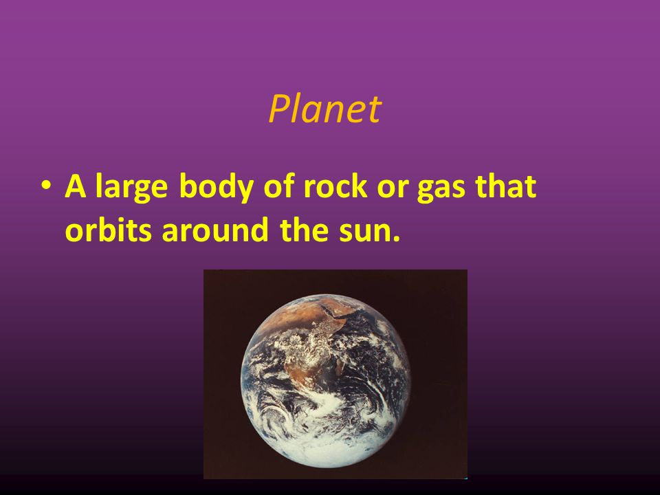 Planet A large body of rock or gas that orbits around the sun. 5