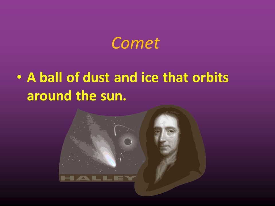 Comet A ball of dust and ice that orbits around the sun. 8