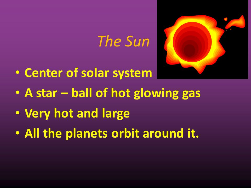 The Sun Center of solar system A star – ball of hot glowing gas