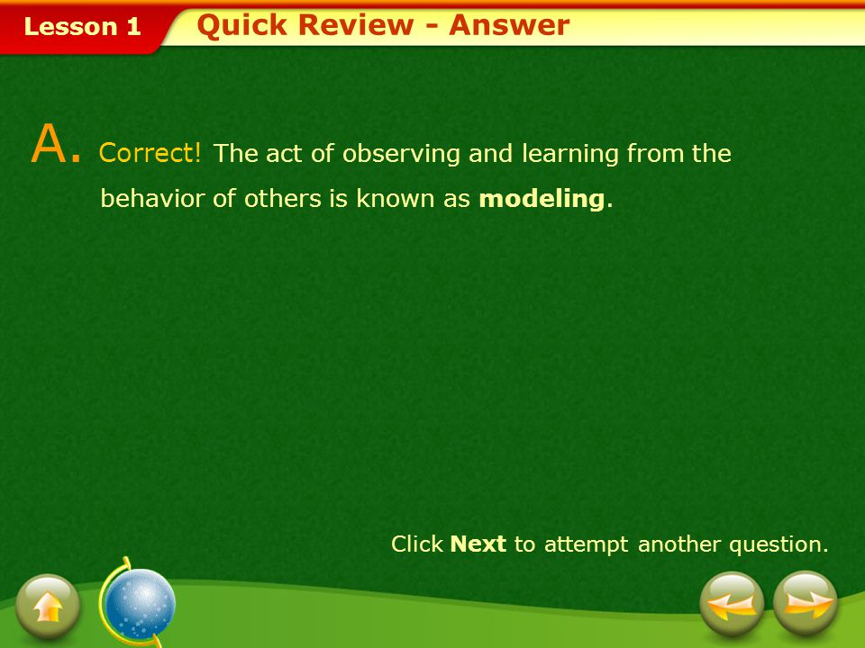 Quick Review - Answer A. Correct! The act of observing and learning from the behavior of others is known as modeling.