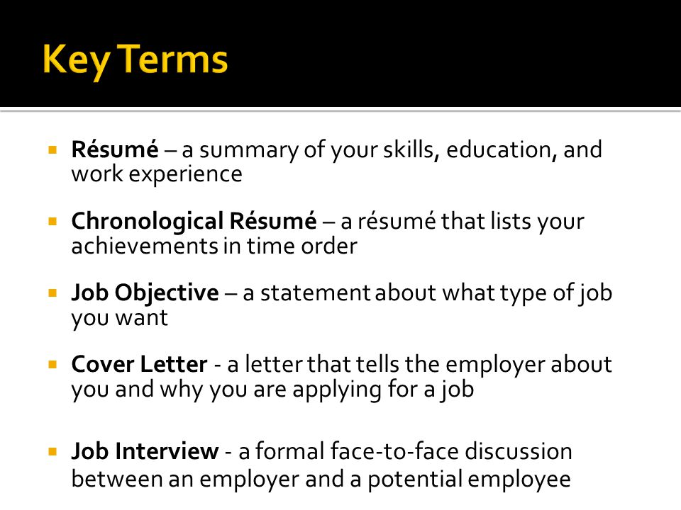 Key Terms Résumé – a summary of your skills, education, and work experience.