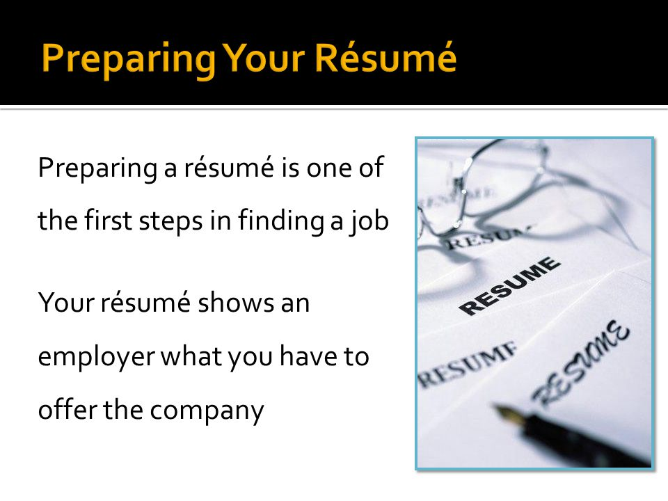 Preparing Your Résumé Preparing a résumé is one of the first steps in finding a job Your résumé shows an employer what you have to offer the company