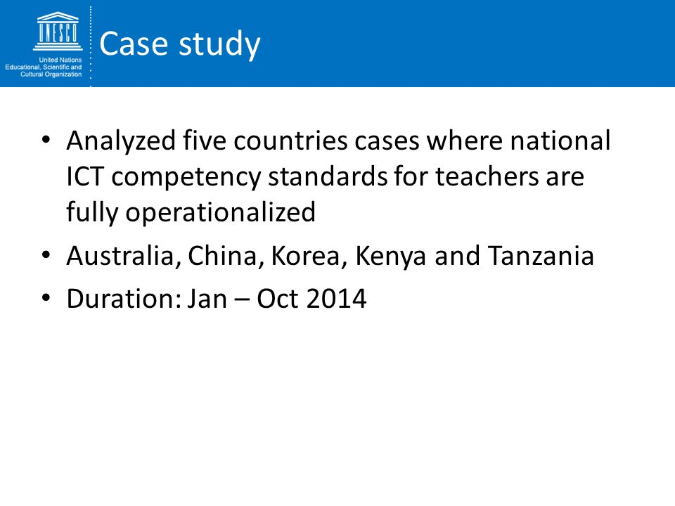 Case study Analyzed five countries cases where national ICT competency standards for teachers are fully operationalized.