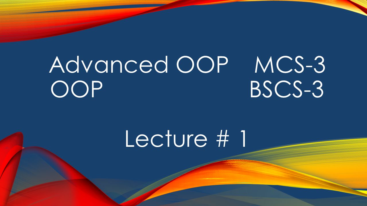 Advanced OOP MCS-3 OOP BSCS-3 Lecture # 1