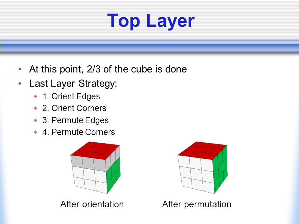 Top Layer At this point, 2/3 of the cube is done Last Layer Strategy: