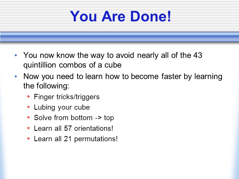 You Are Done! You now know the way to avoid nearly all of the 43 quintillion combos of a cube.