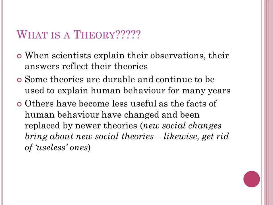 What is a Theory When scientists explain their observations, their answers reflect their theories.